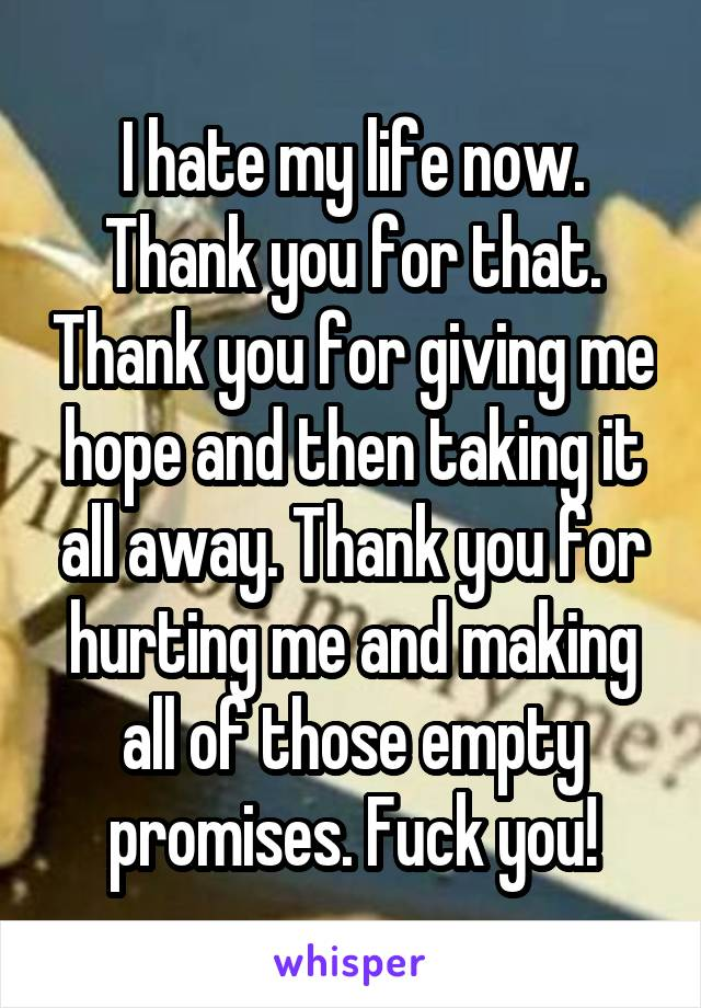 I hate my life now. Thank you for that. Thank you for giving me hope and then taking it all away. Thank you for hurting me and making all of those empty promises. Fuck you!