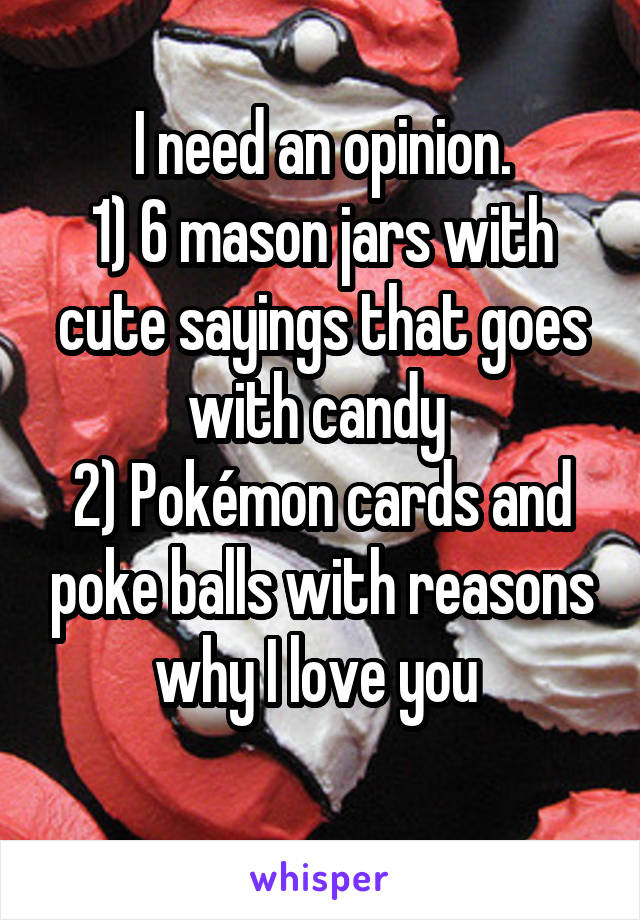 I need an opinion. 1) 6 mason jars with cute sayings that goes with candy  2) Pokémon cards and poke balls with reasons why I love you