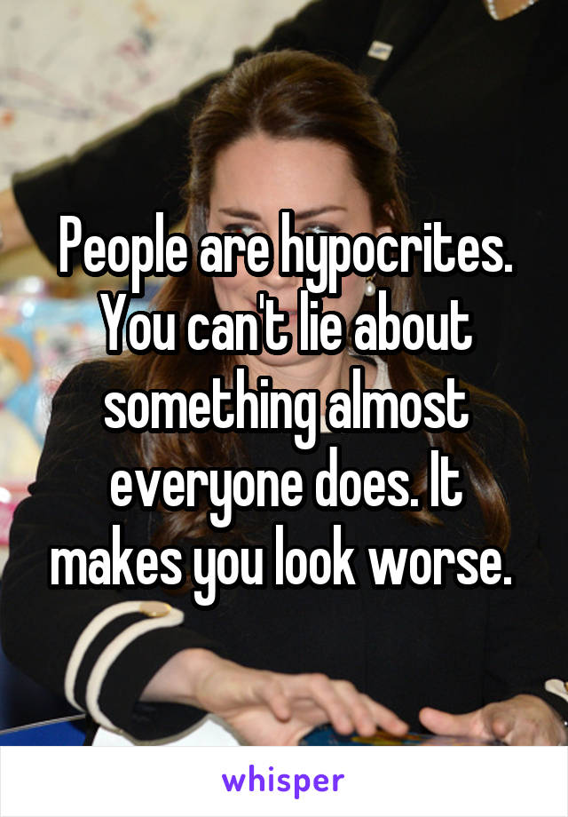 People are hypocrites. You can't lie about something almost everyone does. It makes you look worse.