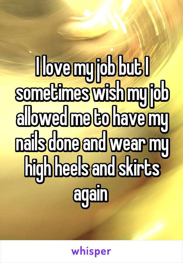 I love my job but I sometimes wish my job allowed me to have my nails done and wear my high heels and skirts again