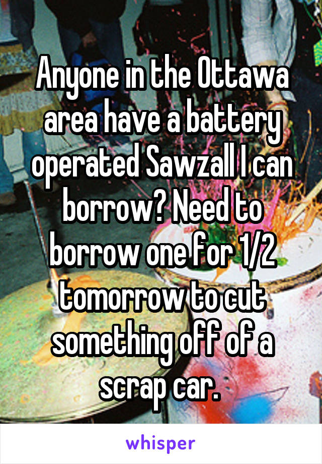 Anyone in the Ottawa area have a battery operated Sawzall I can borrow? Need to borrow one for 1/2 tomorrow to cut something off of a scrap car.