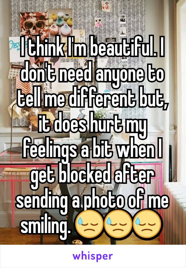 I think I'm beautiful. I don't need anyone to tell me different but, it does hurt my feelings a bit when I get blocked after sending a photo of me smiling. 😓😓😓