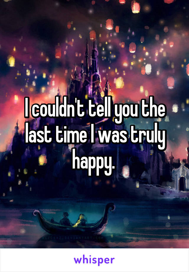 I couldn't tell you the last time I was truly happy.