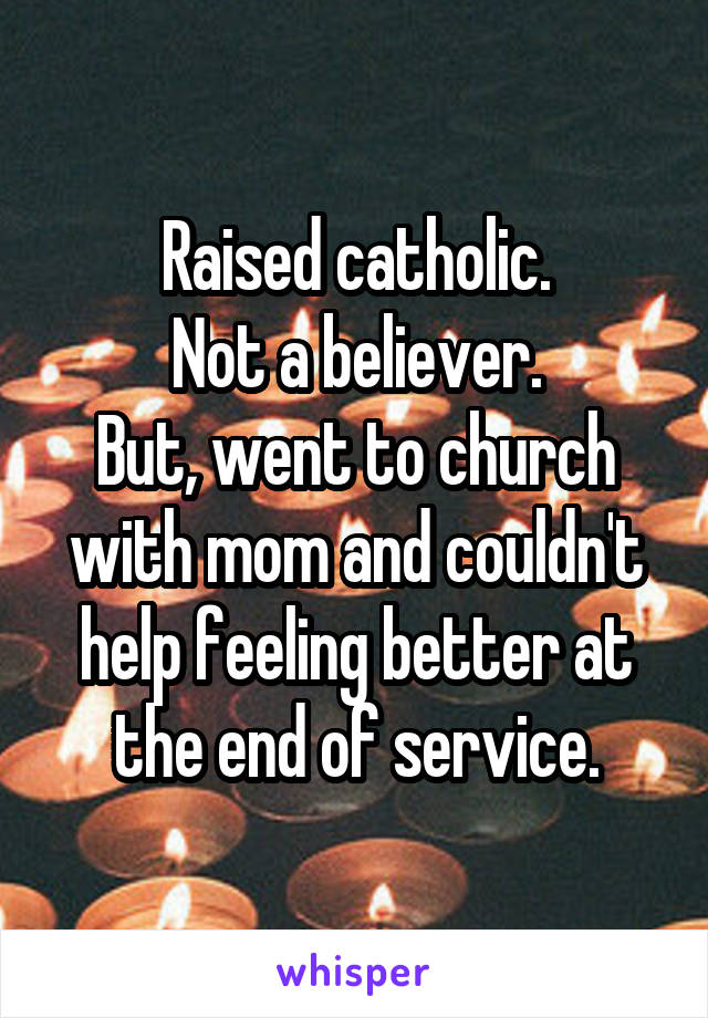 Raised catholic. Not a believer. But, went to church with mom and couldn't help feeling better at the end of service.