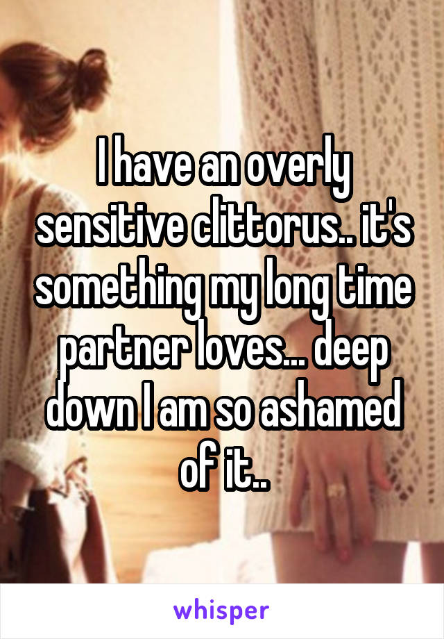 I have an overly sensitive clittorus.. it's something my long time partner loves... deep down I am so ashamed of it..