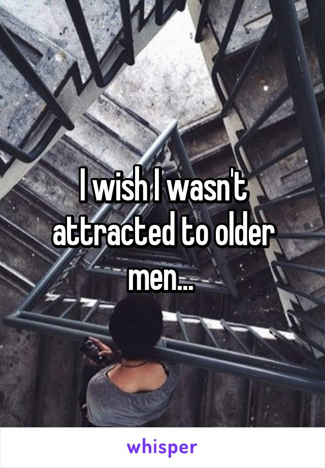I wish I wasn't attracted to older men...