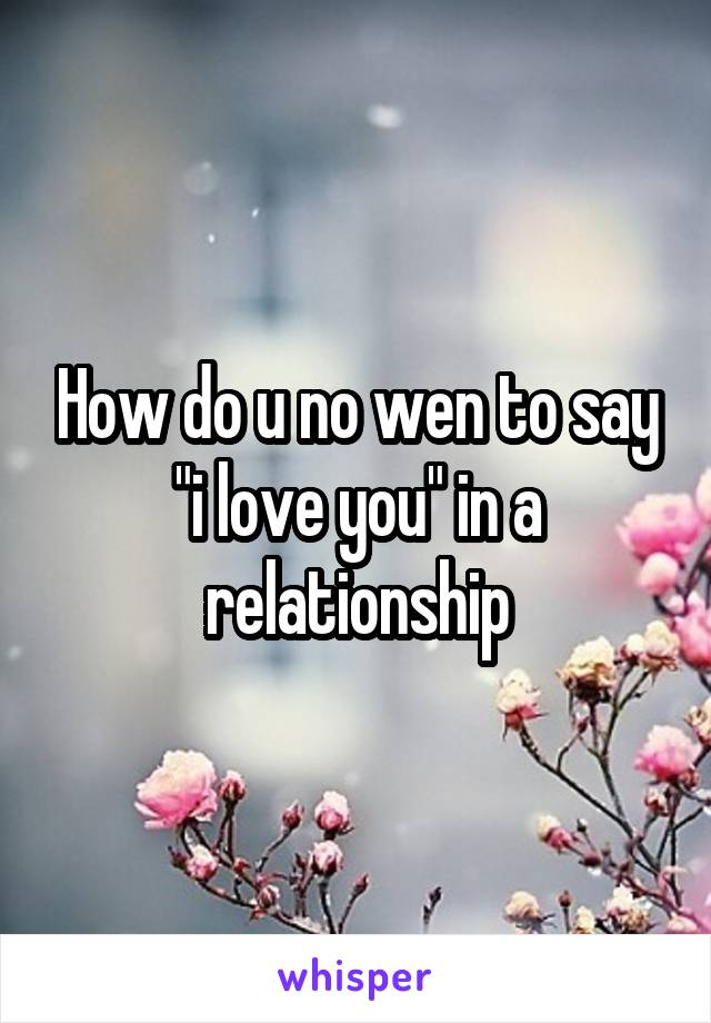 """How do u no wen to say """"i love you"""" in a relationship"""