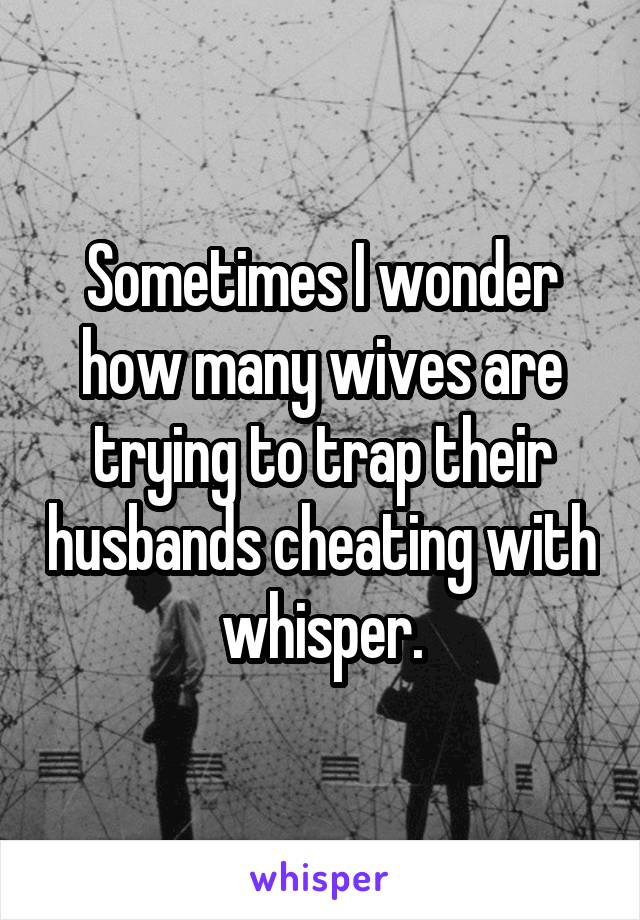 Sometimes I wonder how many wives are trying to trap their husbands cheating with whisper.