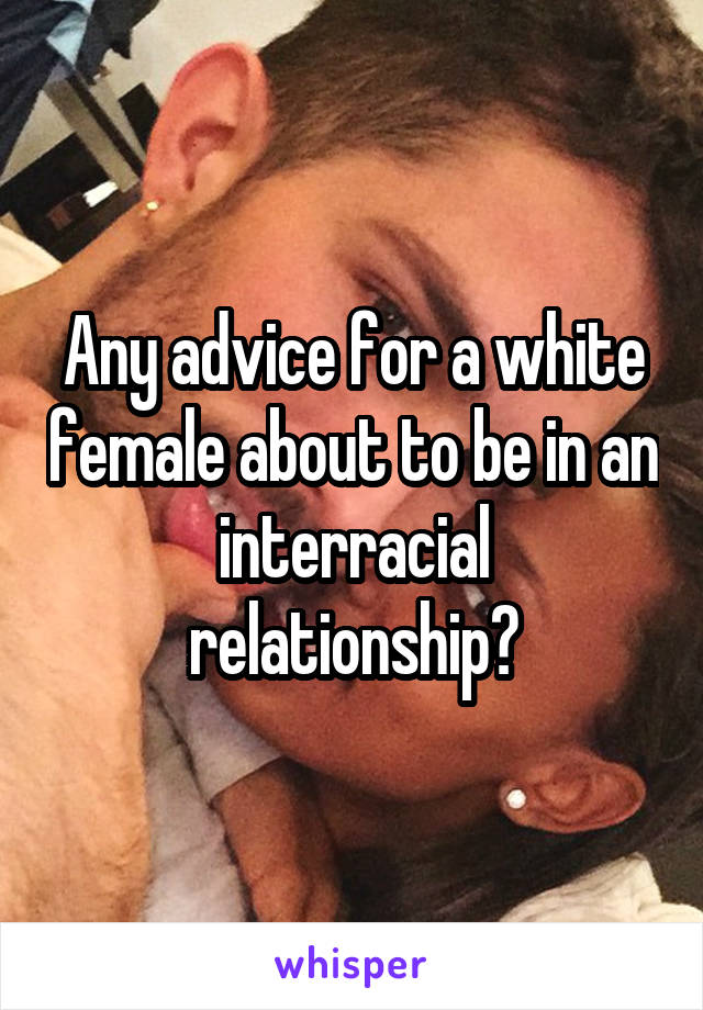 Any advice for a white female about to be in an interracial relationship?