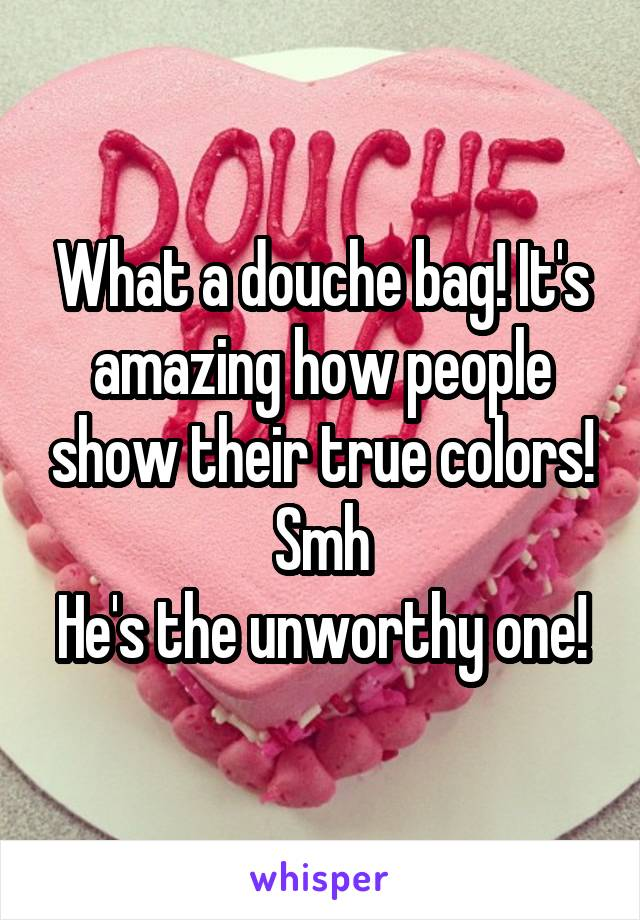 What a douche bag! It's amazing how people show their true colors! Smh He's the unworthy one!