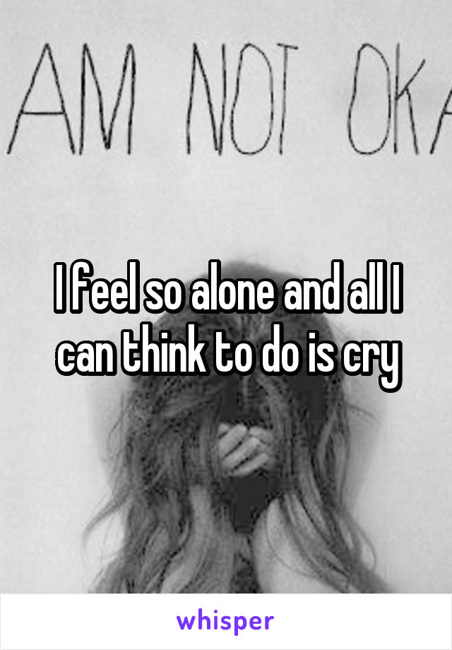I feel so alone and all I can think to do is cry