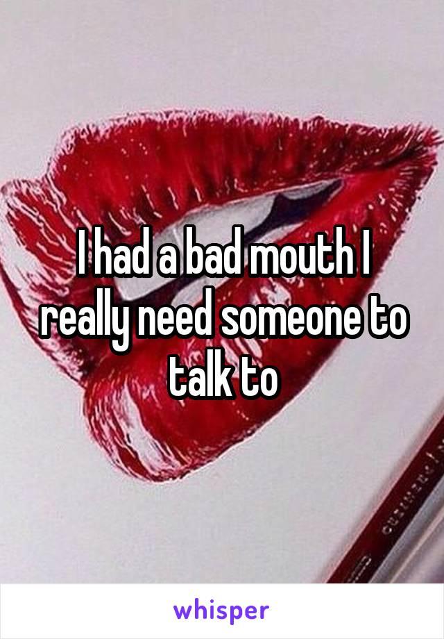 I had a bad mouth I really need someone to talk to