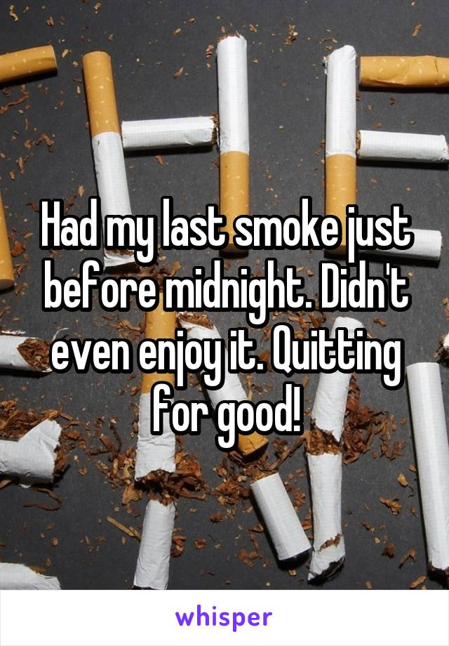 Had my last smoke just before midnight. Didn't even enjoy it. Quitting for good!