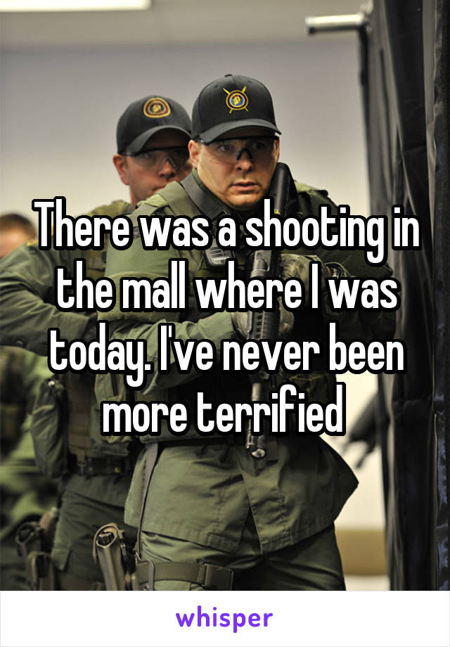There was a shooting in the mall where I was today. I've never been more terrified