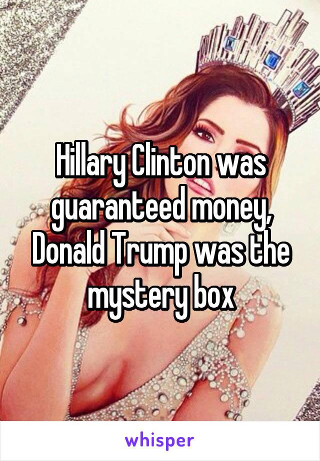 Hillary Clinton was guaranteed money, Donald Trump was the mystery box