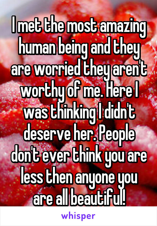 I met the most amazing human being and they are worried they aren't worthy of me. Here I was thinking I didn't deserve her. People don't ever think you are less then anyone you are all beautiful!