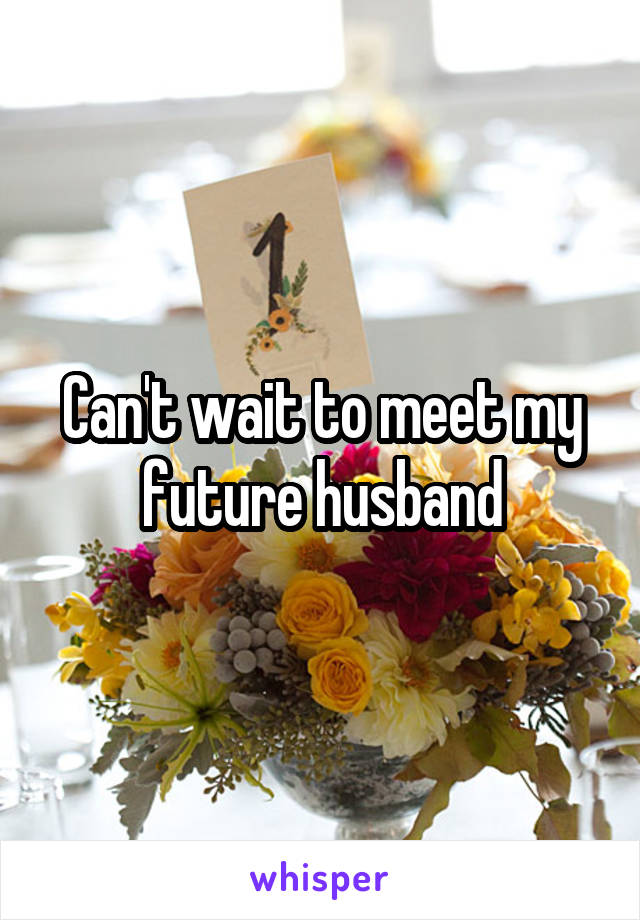 Can't wait to meet my future husband