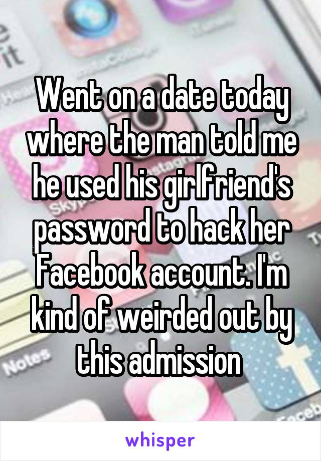 Went on a date today where the man told me he used his girlfriend's password to hack her Facebook account. I'm kind of weirded out by this admission