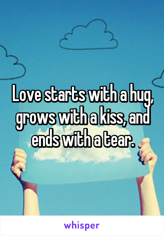 Love starts with a hug, grows with a kiss, and ends with a tear.