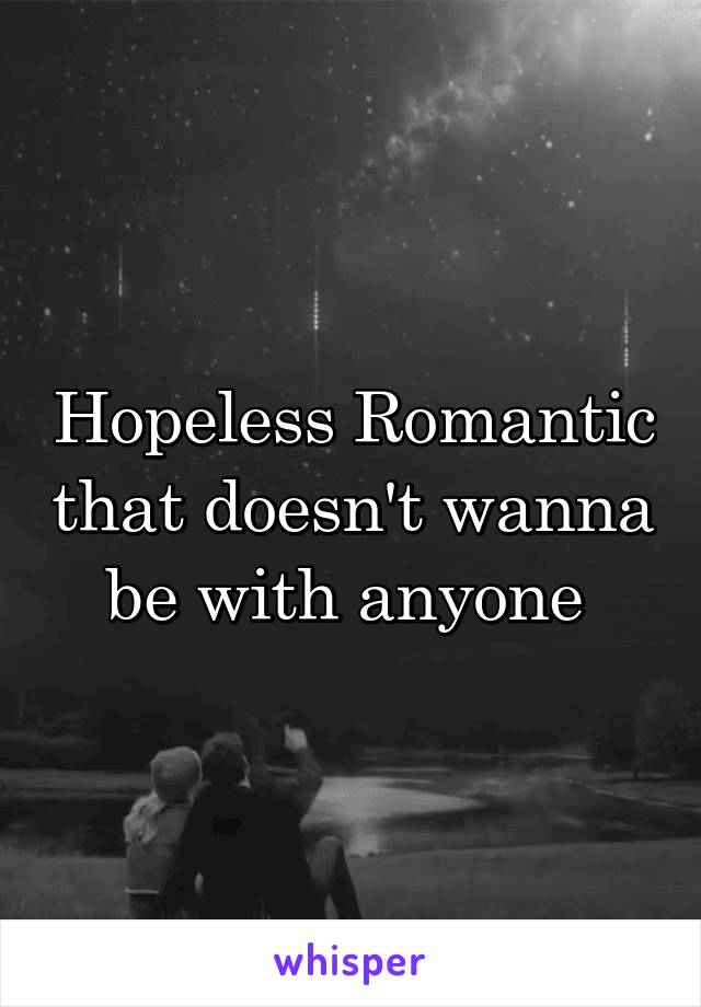 Hopeless Romantic that doesn't wanna be with anyone