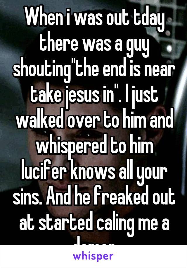 """When i was out tday there was a guy shouting""""the end is near take jesus in"""". I just walked over to him and whispered to him lucifer knows all your sins. And he freaked out at started caling me a demon"""