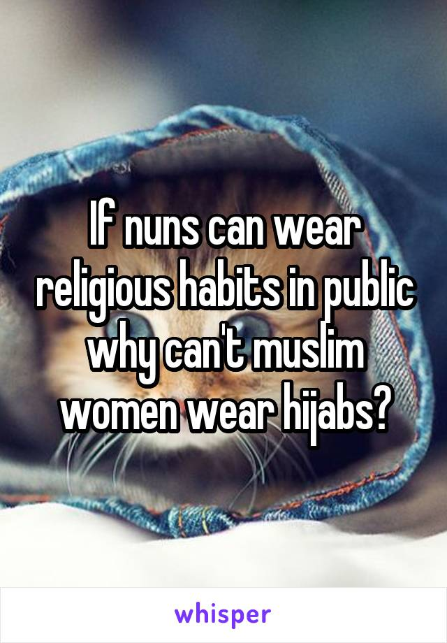 If nuns can wear religious habits in public why can't muslim women wear hijabs?