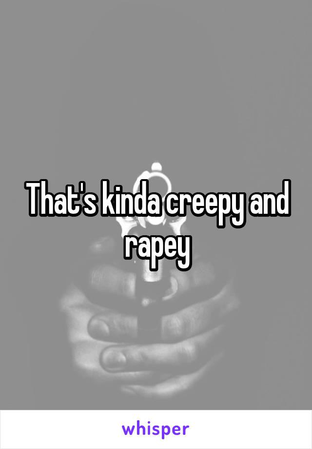 That's kinda creepy and rapey