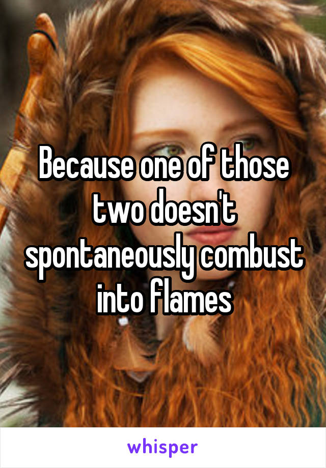Because one of those two doesn't spontaneously combust into flames