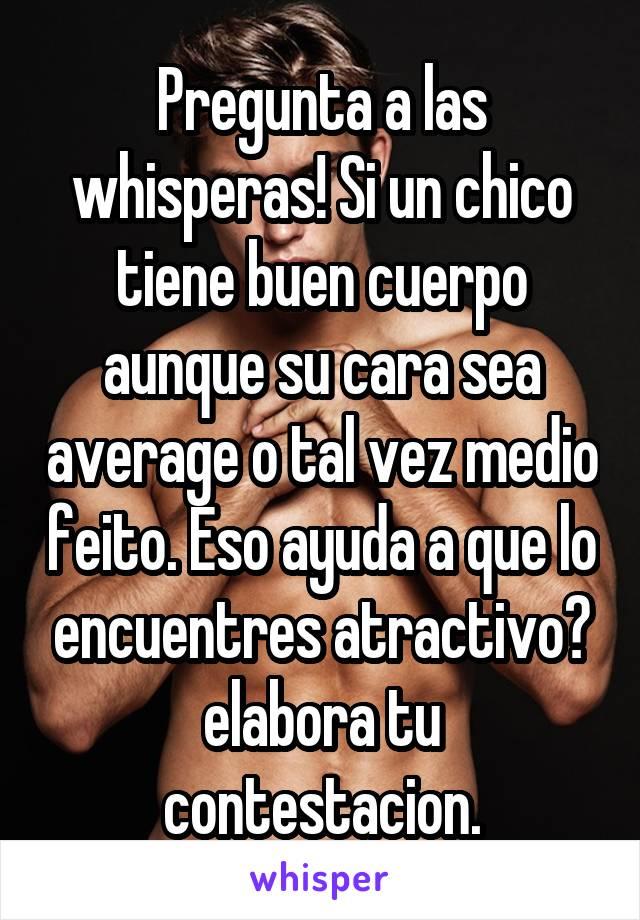 Pregunta a las whisperas! Si un chico tiene buen cuerpo aunque su cara sea average o tal vez medio feito. Eso ayuda a que lo encuentres atractivo? elabora tu contestacion.