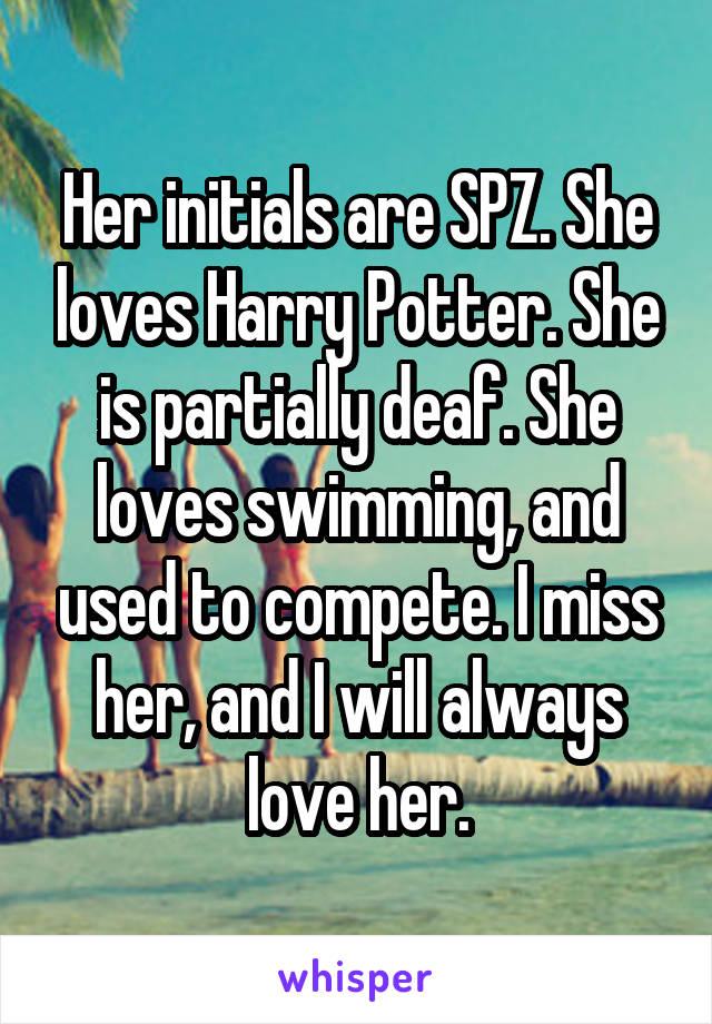 Her initials are SPZ. She loves Harry Potter. She is partially deaf. She loves swimming, and used to compete. I miss her, and I will always love her.