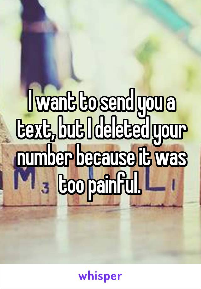 I want to send you a text, but I deleted your number because it was too painful.