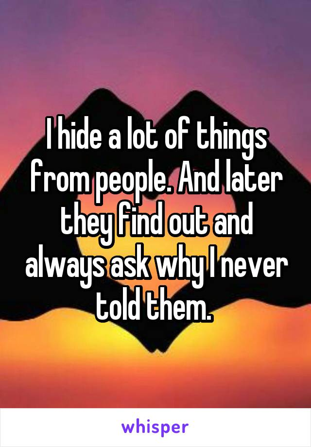 I hide a lot of things from people. And later they find out and always ask why I never told them.