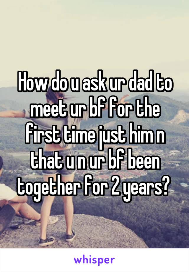 How do u ask ur dad to meet ur bf for the first time just him n that u n ur bf been together for 2 years?