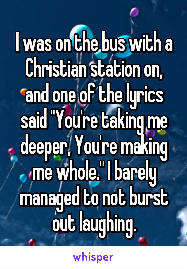 """I was on the bus with a Christian station on, and one of the lyrics said """"You're taking me deeper, You're making me whole."""" I barely managed to not burst out laughing."""