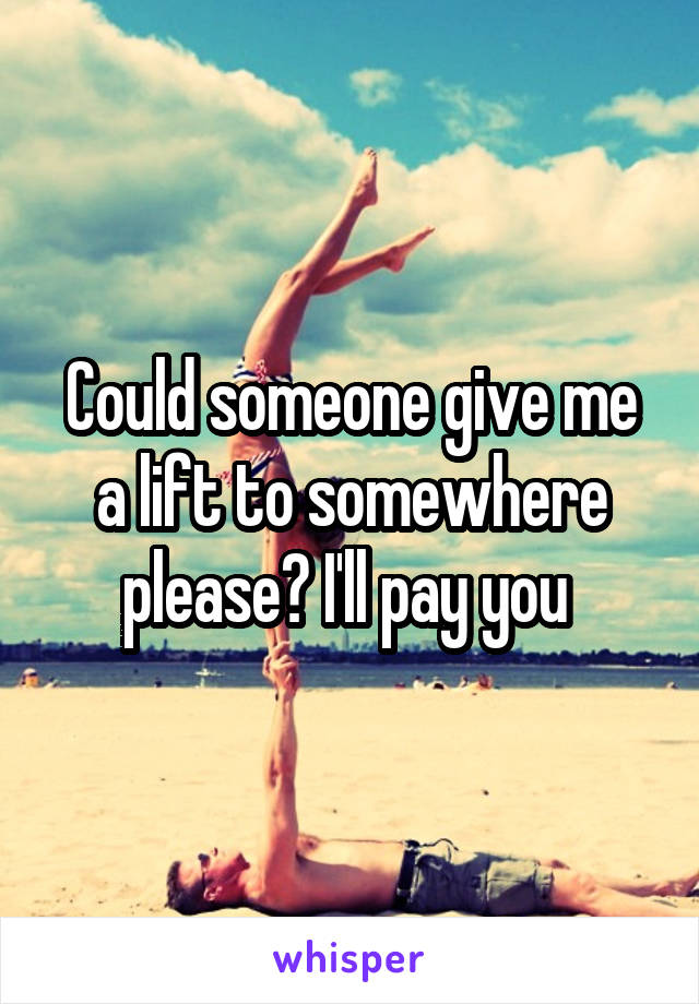 Could someone give me a lift to somewhere please? I'll pay you