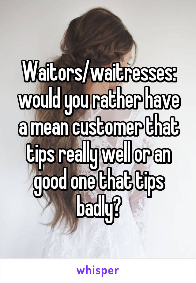 Waitors/waitresses: would you rather have a mean customer that tips really well or an good one that tips badly?