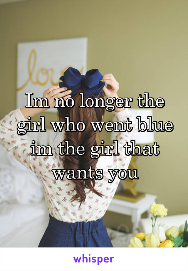 Im no longer the girl who went blue im the girl that wants you