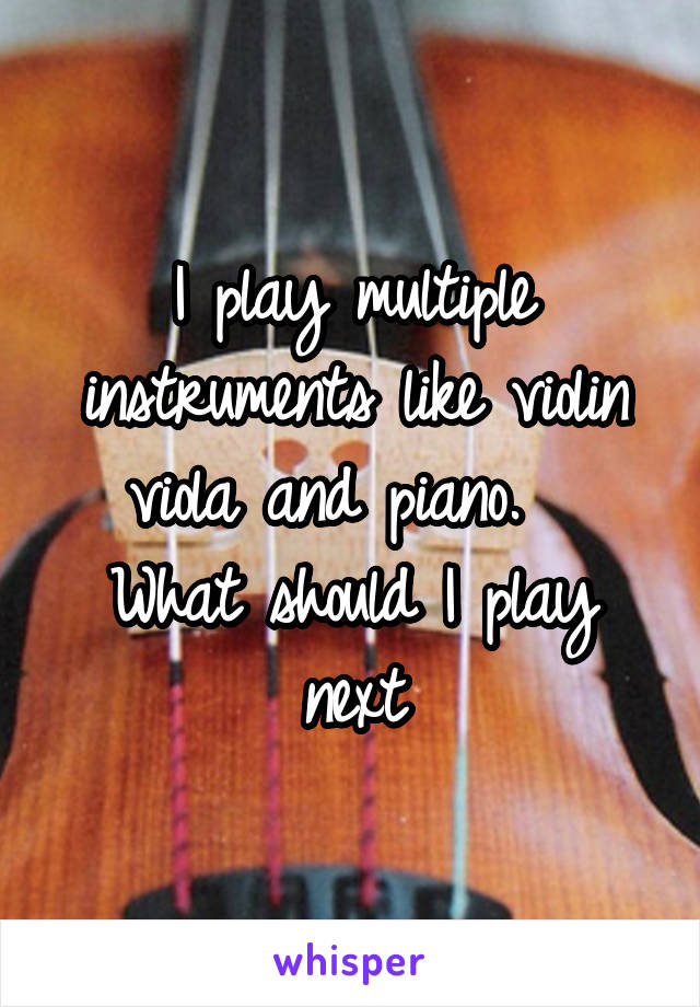 I play multiple instruments like violin viola and piano.   What should I play next