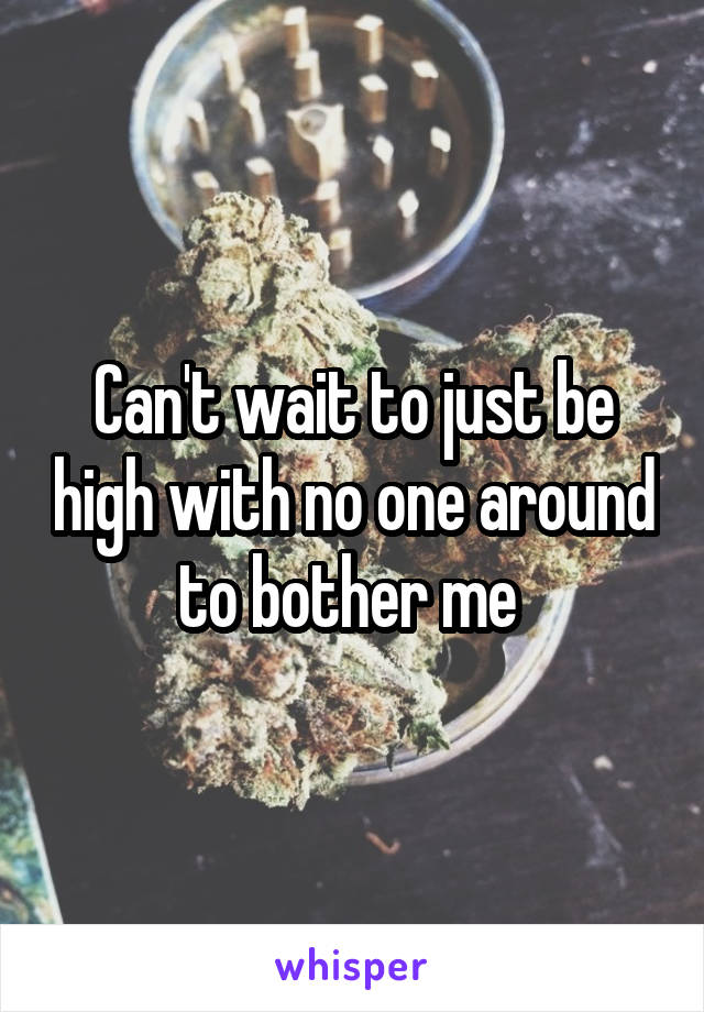Can't wait to just be high with no one around to bother me