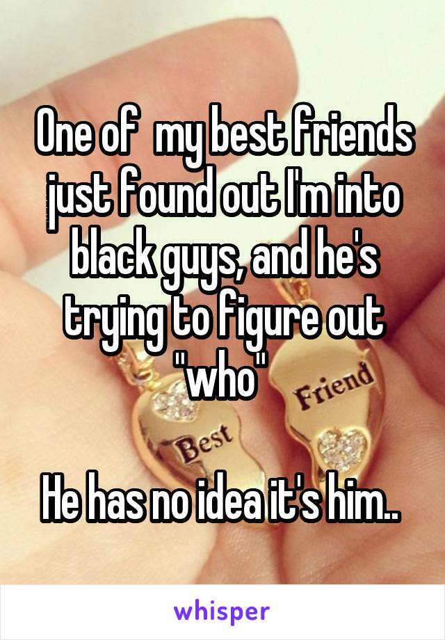 """One of  my best friends just found out I'm into black guys, and he's trying to figure out """"who""""   He has no idea it's him.."""