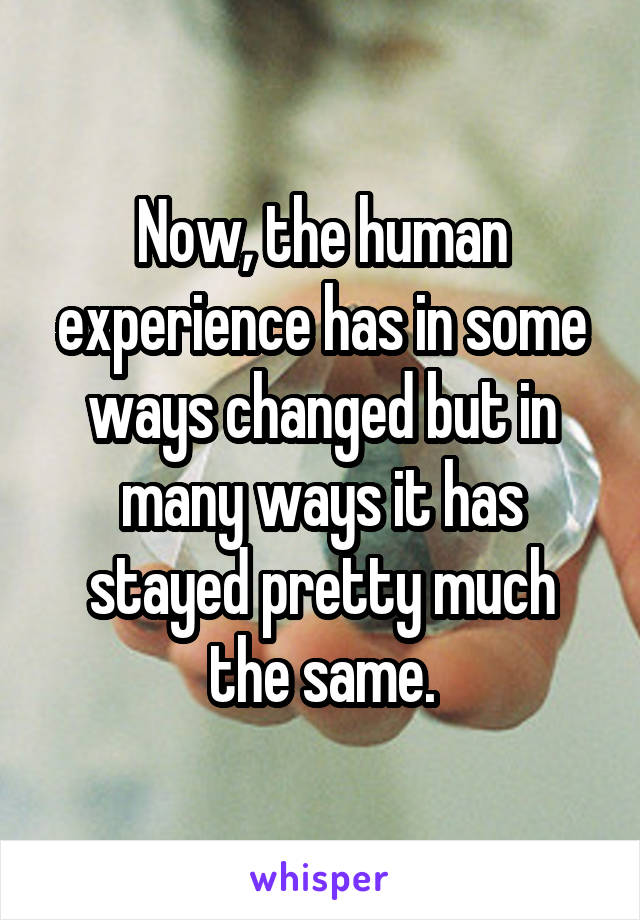 Now, the human experience has in some ways changed but in many ways it has stayed pretty much the same.