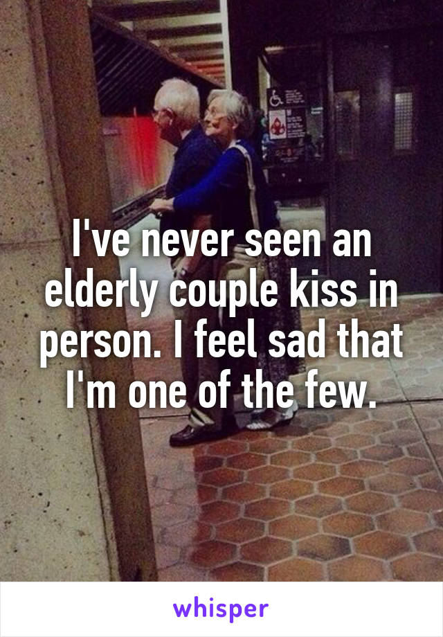 I've never seen an elderly couple kiss in person. I feel sad that I'm one of the few.