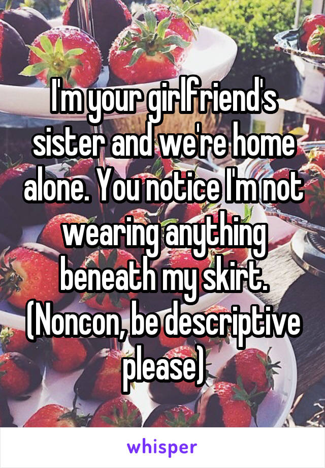 I'm your girlfriend's sister and we're home alone. You notice I'm not wearing anything beneath my skirt. (Noncon, be descriptive please)