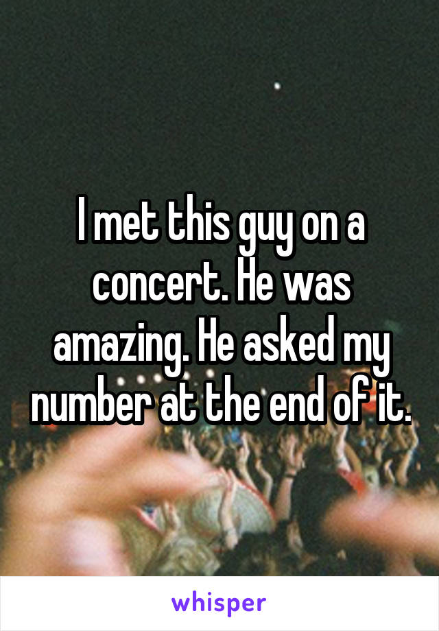 I met this guy on a concert. He was amazing. He asked my number at the end of it.