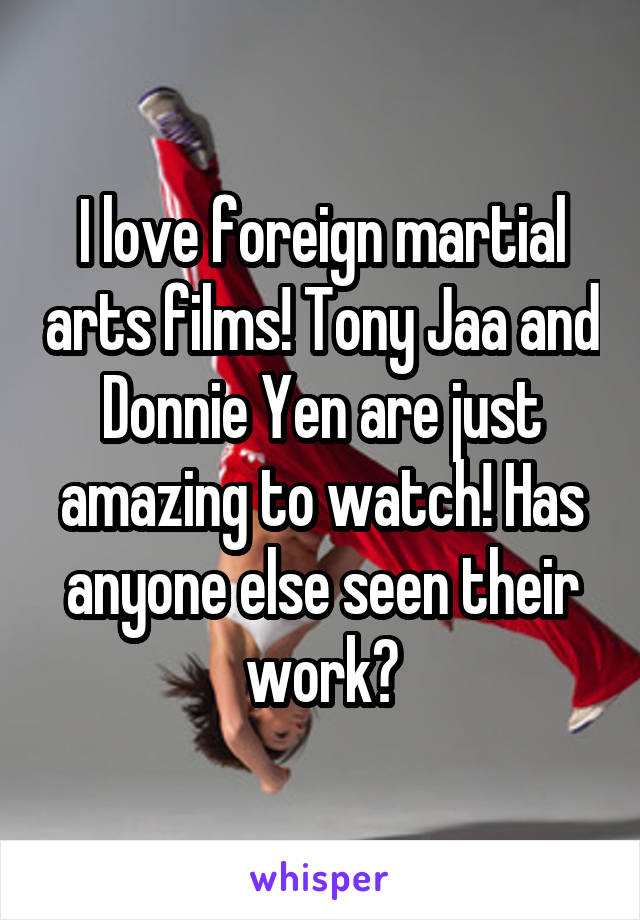 I love foreign martial arts films! Tony Jaa and Donnie Yen are just amazing to watch! Has anyone else seen their work?