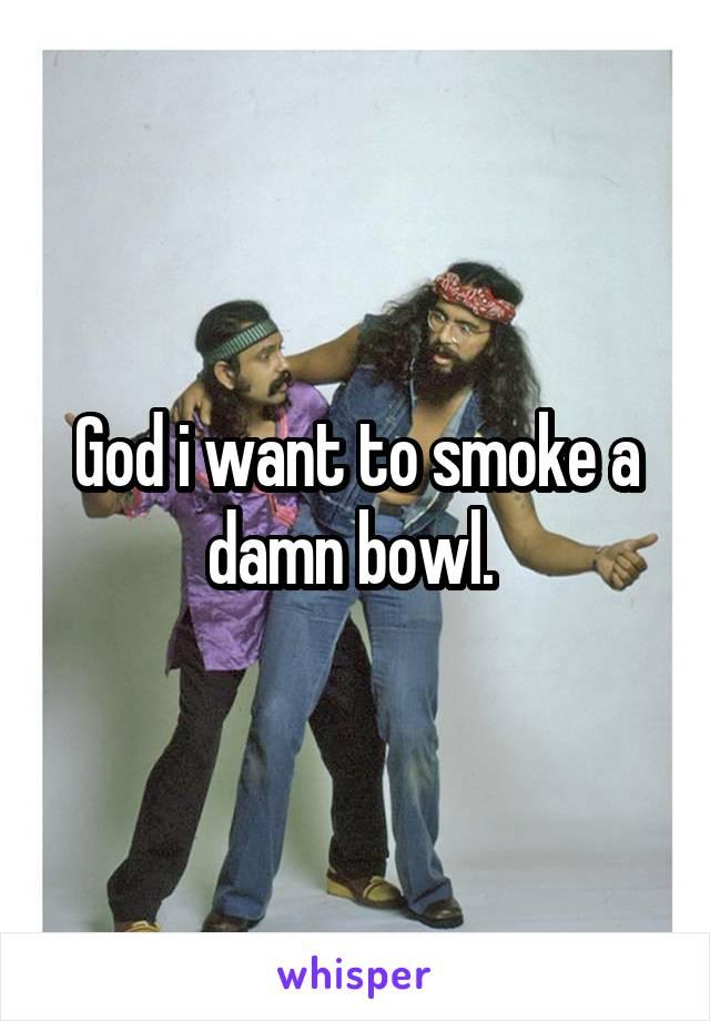 God i want to smoke a damn bowl.