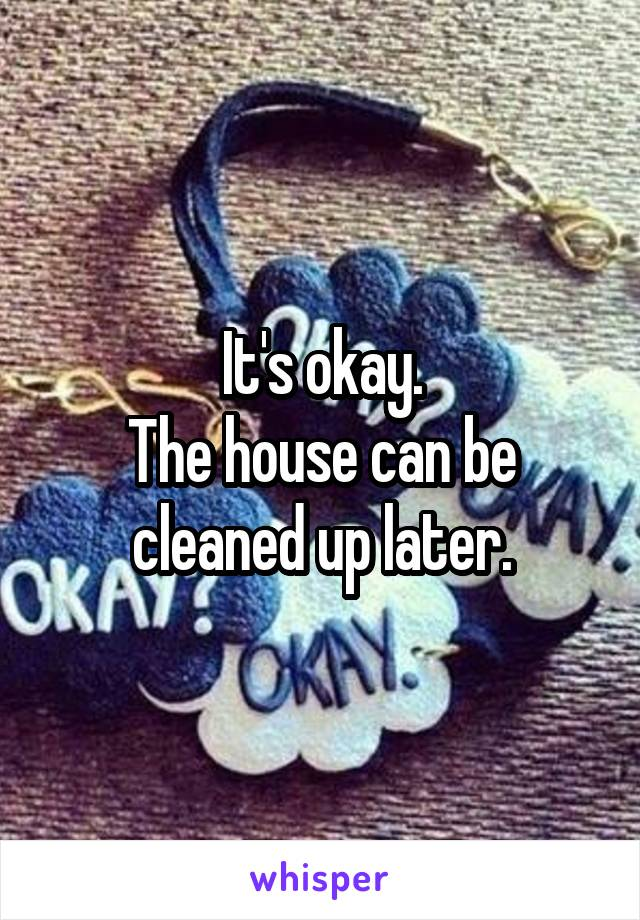 It's okay. The house can be cleaned up later.