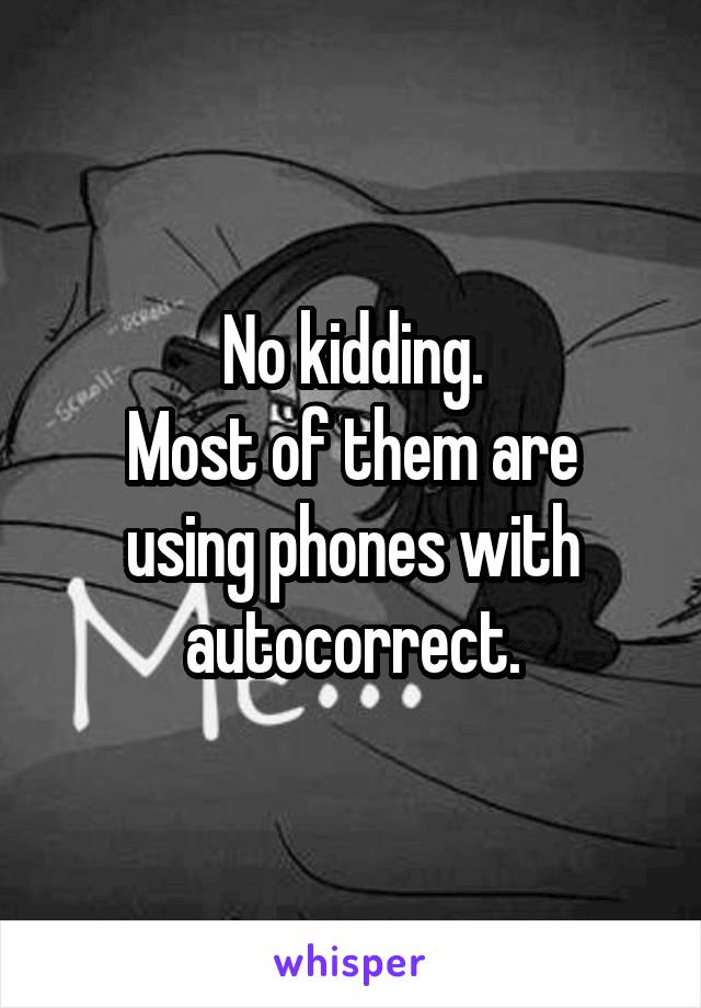 No kidding. Most of them are using phones with autocorrect.