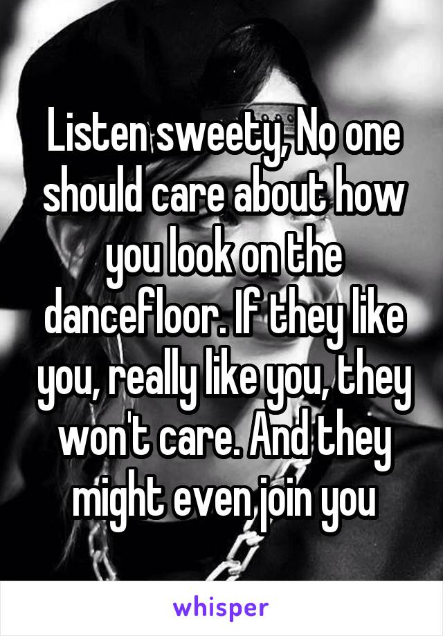 Listen sweety, No one should care about how you look on the dancefloor. If they like you, really like you, they won't care. And they might even join you