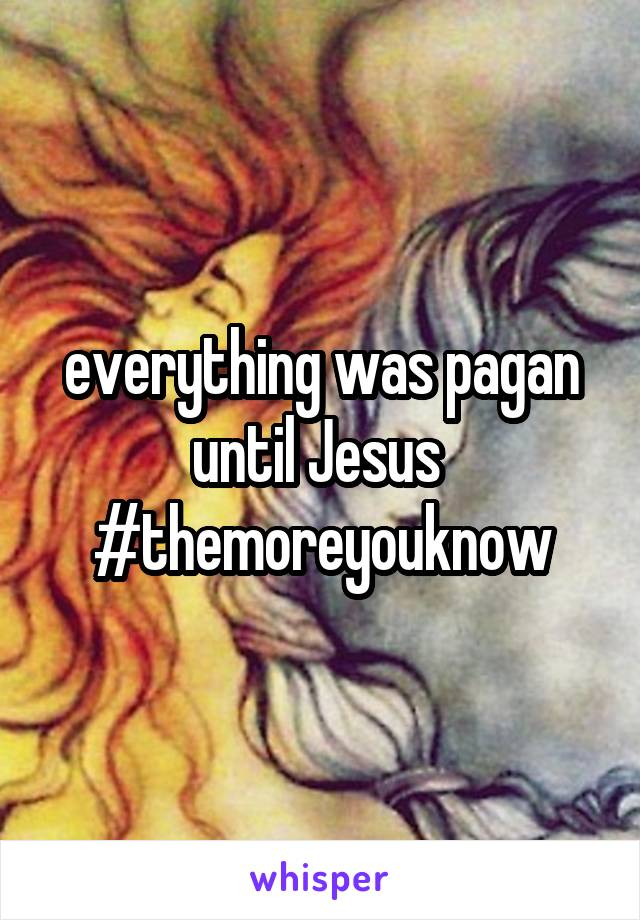 everything was pagan until Jesus  #themoreyouknow